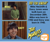 Memes, 🤖, and Davis: MIKE  DAVY  Mike Nesmith &  Davy Jones were  both born on  December 30th.  Mike was born in  1942 and Davy was  born in 1945.  ANTENNA  TV Happy 74th Birthday to Mike Nesmith, who shared that special day with fellow Monkee, Davy Jones. Watch them on The Monkees, Saturdays at 2p ET & Sundays at 8a ET on Antenna TV.  What is your favorite song by The Monkees?