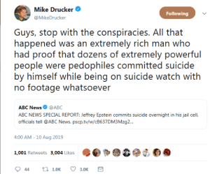 that happened: Mike Drucker  Following  @MikeDrucker  Guys, stop with the conspiracies. All that  happened was an extremely rich man who  had proof that dozens of extremely powerful  people were pedophiles committed suicide  by himself while being on suicide watch with  no footage whatsoever  ABC News @ABC  ABC NEWS SPECIAL REPORT: Jeffrey Epstein commits suicide overnight in his jail cel,  officials tell @ABC News. pscp.tv/w/CB637DM3 Mzg..  4:00 AM - 10 Aug 2019  1,001 Retweets 3,004 Likes  t 1.0K  44  3.0K