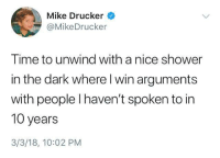 Dank, Shower, and Time: Mike Drucker  @MikeDrucker  Time to unwind with a nice shower  in the dark where l win arguments  with people I haven't spoken to in  10 years  3/3/18, 10:02 PM