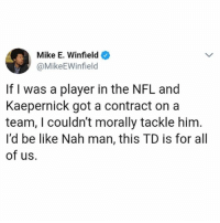 Be Like, Lol, and Memes: Mike E. Winfield  @MikeEWinfield  If I was a player in the NFL and  Kaepernick got a contract on a  team, I couldn't morally tackle him  l'd be like Nah man, this TD is for all  of us. lol we all winning with @kaepernick7 😂👏🏾👏🏿👏🏼👏🏽 Rp @17thsoulja5