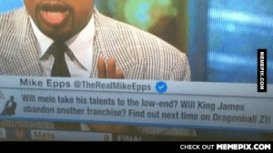 A friend caught this on ESPN.omg-humor.tumblr.com: Mike Epps @TheRealMikeEpps  Will melo take his talents to the low-end? Will King James  abandon another franchise? Find out next time on Dragonball Z!!  MMets  11814 7  8 FINAL  CНЕCK OUT MЕМЕРІХ.COM  МЕМЕРIХ.сом A friend caught this on ESPN.omg-humor.tumblr.com