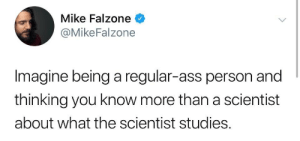 It can't be.: Mike Falzone  @MikeFalzone  Imagine being a regular-ass person and  thinking you know more than a scientist  about what the scientist studies. It can't be.