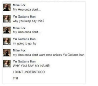 Twitter: @puns_only Insta: @punsonly: Mike Fox  My Anaconda dont  Yu Gatbans Han  why you keep say this?  Mike Fox  My Anaconda don'.  Yu Gatbans Han  im going to go, by  Mike Fox  my Anaconda don't want none unless Yu Gatbans han  Yu Gatbans Harn  WHY YOU SAY MY NAME  IDONT UNDERSTOOD  2171  Yu GatbanSAYMY NAME Twitter: @puns_only Insta: @punsonly