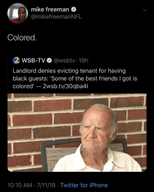 tenant: mike freeman  @mikefreeman N FL  Colored.  2 WSB-TV  @wsbtv 19h  Landlord denies evicting tenant for having  black guests: 'Some of the best friends I got is  colored  2wsb.tv/30qba4l  10:10 AM 7/11/19 Twitter for iPhone