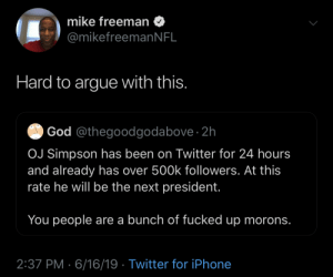 He Will: mike freeman  @mikefreemanNFL  Hard to argue with this.  God @thegoodgodabove · 2h  OJ Simpson has been on Twitter for 24 hours  and already has over 500k followers. At this  rate he will be the next president.  You people are a bunch of fucked up morons.  2:37 PM · 6/16/19 · Twitter for iPhone