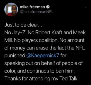 Just a reminder: mike freeman  @mikefreemanNFL  Just to be clear...  No Jay-Z. No Robert Kraft and Meek  Mill. No players coalition. No amount  of money can erase the fact the NFL  punished @Kaepernick7 for  speaking out on behalf of people of  color, and continues to ban him.  Thanks for attending my Ted Talk. Just a reminder