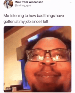 Bad, Hello, and Petty: Mike from Wiscanson  @skinny_que  Me listening to how bad things have  gotten at my job since I left  0:02  Jlluw Hello, My name is Petty