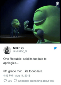 too late to apologize: MIKE G  @MIKEV_G  One Republic: said its too late to  apologize...  5th grade me: ..its toooo late  4:45 PM - Aug 11, 2018  O 209 62 people are talking about this