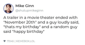 "We need more people like that random guy: Mike Ginn  @shutupmikeginn  A trailer in a movie theater ended with  ""November 20th"" and a guy loudly said,  ""thats my birthday"" and a random guy  said ""happy birthday""  17045 
