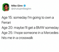 Bmw, Ferrari, and Memes: Mike Ginn  @shutupmikeginn  Age 15: someday l'm going to own a  Ferrari  Age 20: maybe l'll get a BMW someday  Age 25: I hope someone in a Mercedes  hits me in a crosswalk PLEASE HELP ME!!