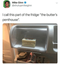 "Memes, Best, and House: Mike Ginn  @shutupmikeginn  I call this part of the fridge ""the butter's  penthouse"". Best Spot In The House 🏠"