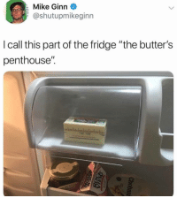 "Funny, Fridge, and Penthouse: Mike Ginn  @shutupmikeginn  lcall this part of the fridge ""the butter's  penthouse'"". I laughed too hard at this https://t.co/llWiPDjW3W"