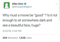"Beautiful, Good, and Movie: Mike Ginn  @shutupmikeginn  Why must a movie be ""good""? ls it not  enough to sit somewhere dark and  see a beautiful face, huge?  2/22/18, 2:44 PM  204 Retweets 1,528 Likes"