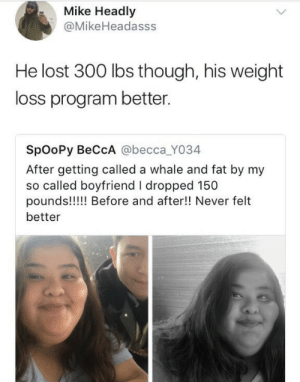 Blue Planet 3: Mike Headly  @MikeHeadasss  He lost 300 lbs though, his weight  loss program better.  SpOoPy BeCcA @becca_YO34  After getting called a whale and fat by my  so called boyfriend I dropped 150  pounds!!! Before and after!! Never felt  better Blue Planet 3