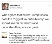"(GC): Mike Levin  @MikeLevinCA  Who agrees that before Trump tries to  pass the ""biggest tax cut in history'""we  should see his tax returns and  understand his personal gain?  Greg Curtner  ""I will oppose a law letting me keep more of  my own money until I know how much was  taken from someone else!"" Must suck to put  envy above logic.... (GC)"