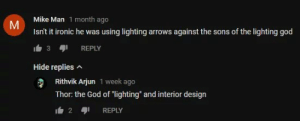 "Funny, God, and Ironic: Mike Man 1 month ago  Isn't it ironic he was using lighting arrows against the sons of the lighting god  1白3ayi REPLY  Hide replies  Rithvik Arjun 1 week ago  Thor: the God of ""lighting' and interior design  1白291 REPLY Comments section of a God of War gameplay video:"