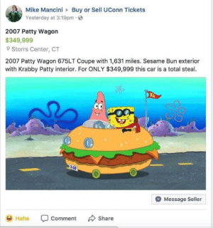 I'd buy: Mike ManciniBuy or Sell UConn Tickets  Yesterday at 3:19pm  2007 Patty Wagon  $349,999  Storrs Center, CT  2007 Patty Wagon 675LT Coupe with 1,631 miles. Sesame Bun exterior  with Krabby Patty interior. For ONLY $349,999 this car is a total steal.  C0  Message Seller  aha Comment Share I'd buy