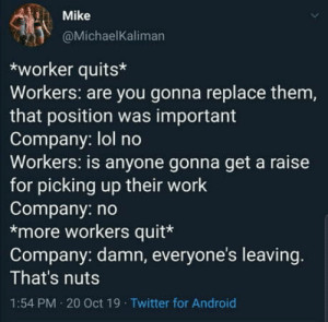 *posted out of spite*: Mike  @MichaelKaliman  worker quits  Workers: are you gonna replace them,  that position was important  Company: lol no  Workers: is anyone gonna get a raise  for picking up their work  Company: no  *more workers quit*  Company: damn, everyone's leaving.  That's nuts  1:54 PM 20 Oct 19 Twitter for Android *posted out of spite*