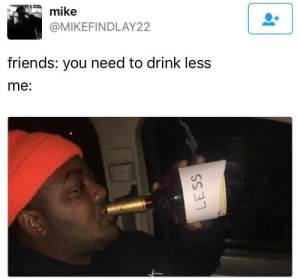Me irl | https://goo.gl/i7OmJs - Join my facebook page: mike  @MIKEFINDLAY22  friends: you need to drink less  me: Me irl | https://goo.gl/i7OmJs - Join my facebook page