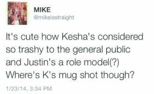 Cute, Target, and Tumblr: MIKE  @mikeisstraight  It's cute how Kesha's considered  so trashy to the general public  and Justin's a role model(?)  Where's K's mug shot though?  1/23/14, 3:34 PM itstonybetch:  finally someone said it