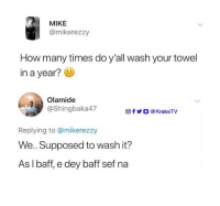 How Many Times, Memes, and 🤖: MIKE  @mikerezzy  How many times do y'all wash your towel  in a year?  Olamide  @Shingbaka47  f У О @KraksTV  Replying to @mikerezzy  We. Supposed to wash it?  As I baff, e dey baff sef na When last did you wash yours? 😂😂😂 . KraksTV