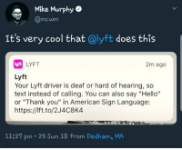 """Hello, Thank You, and American: Mike Murphy  mcwm  It's very cool that @lyft does this  lyn  LYFT  2m ago  Lyft  Your Lyft driver is deaf or hard of hearing, so  text instead of calling. You can also say """"Hello""""  or """"Thank you"""" in American Sign Language:  https://Ift.to/2J4C8K4  11:27 pm-29 Jun 18 from Dedham, MA <p>Nice to see Lyft looking out for it's drivers</p>"""