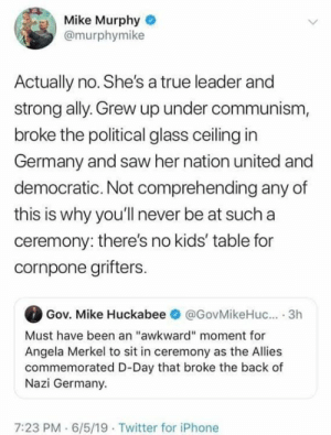 """Iphone, Saw, and True: Mike Murphy  @murphymike  Actually no. She's a true leader and  strong ally. Grew up under communism,  broke the political glass ceiling in  Germany and saw her nation united and  democratic. Not comprehending any of  this is why you'll never be at such a  ceremony: there's no kids' table for  cornpone grifters.  Gov. Mike Huckabee  @GovMikeHu... 3h  Must have been an """"awkward"""" moment for  Angela Merkel to sit in ceremony as the Allies  commemorated D-Day that broke the back of  Nazi Germany.  7:23 PM 6/5/19 Twitter for iPhone Liberal By Definition.  Like my page?  Follow www.twitter.com/bitehate and I'll follow you back!"""