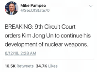 Kim Jong-Un, Memes, and Nuclear Weapons: Mike Pampeo  @SecOfState70  BREAKING: 9th Circuit Court  orders Kim Jong Un to continue his  development of nuclear weapons.  6/12/18, 2:28 AM  10.5K Retweets 34.7K Likes (DS)