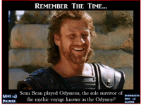 Sean Bean: MIKE  Pat RICK  REMEMBER THE TIME...  Sean Bean played Odysseus, the sole survivor of  IntERGaLactIC  the mythic voyage known as the Odyssey  GEEK  ALLIanCE