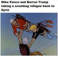 Syria, Conservative, and Scumbag: Mike Pence and Barron Trump  taking a scumbag refugee back to  Syria See ya later 👋 Go fight for your country like a man. Don't like it? Unfollow me. barrontrump pence mikepence refugees liberals libbys democraps liberallogic liberal ccw247 conservative constitution presidenttrump resist stupidliberals merica america stupiddemocrats donaldtrump trump2016 patriot trump yeeyee presidentdonaldtrump draintheswamp makeamericagreatagain trumptrain maga Add me on Snapchat and get to know me. Don't be a stranger: thetypicallibby Partners: @theunapologeticpatriot 🇺🇸 @too_savage_for_democrats 🐍 @thelastgreatstand 🇺🇸 @always.right 🐘 @keepamerica.usa ☠️ TURN ON POST NOTIFICATIONS! Make sure to check out our joint Facebook - Right Wing Savages Joint Instagram - @rightwingsavages Joint Twitter - @wethreesavages Follow my backup page: @the_typical_liberal_backup