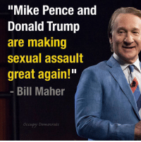 "Memes, Republican Party, and Trump: ""Mike Pence and  Donald Trump  are making  sexual assault  great again!""  Bill Maher  Occupy Democrats The Republican Party is officially a national embarrassment."