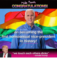 "Dank, 🤖, and Vice: Mike Pence  CONGRATULATIONS!  AM on becoming the  first homosexual vice-president  in history!  ""we touch each others dicks""  donald trump congrats! 🎆🎉 if i end up buried under a federal prison for this, delete my browser history  edit: for those of you suggesting that this post is homophobic, or that it's using ""homosexual"" as an insult, I'd like to say this: being gay is not an insult. Being gay is an insult to Mike Pence. A man who has a gross and offensive anti-gay history. Mike Pence is not above reproach, regardless of his current office. Jerbus is PRO-LGBTQIA. Mike Pence has shown historically to be a bigoted, ignorant man and so this meme is meant to insult Mike Pence. Not anyone else. Jerbus"