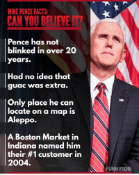 Unnie: MIKE PENCE FACTS:  CAN YOU BELIEWENT  Pence has not  blinked in over 20  years.  Had no idea that  guac was extra  Only place he can  locate on a map is  Aleppo.  A Boston Market in  Indiana named him  N  their #1 customer in  2004.  UNNY DIE