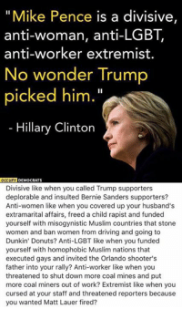 (GC): Mike Pence is a divisive,  anti-woman, anti-LGBT,  anti-worker extremist.  No wonder Trump  picked him  Hillary Clinton  OCCUPY  DEMOCRATS  Divisive like when you called Trump supporters  deplorable and insulted Bernie Sanders supporters?  Anti-women like when you covered up your husband's  extramarital affairs, freed a child rapist and funded  yourself with misogynistic Muslim countries that stone  women and ban women from driving and going to  Dunkin' Donuts? Anti-LGBT like when you funded  yourself with homophobic Muslim nations that  executed gays and invited the Orlando shooter's  father into your rally? Anti-worker like when you  threatened to shut down more coal mines and put  more coal miners out of work? Extremist like when you  cursed at your staff and threatened reporters because  you wanted Matt Lauer fired? (GC)