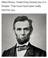 Don't talk to Abraham Lincoln about theater problems: Mike Pence, l heard they booed you in a  theater. That must have been really  hard for you  Tank Sinatra Don't talk to Abraham Lincoln about theater problems