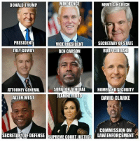 """America, Ben Carson, and Donald Trump: MIKE PENCE  NEWT GINGRICH  DONALD TRUMP  PRESIDENT  VICE PRESIDENT  SECRETARY OF STATE  TREY GOWDY  RUDY GIULIANI  BEN CARSON  SURGEON GENERAL  HOMELAND SECURITY  ATTORNEY GENERAL  ALLEN WEST  DAVID CLARKE  COMMISSION ON  SECRETARY OF DEFENSE SUPREME COURIUSTCE  LAWLENFORCEMENT THIS is why I support a Trump presidency and administration. I will take an """"unprofessional demeanor"""" any day over a proven heavily corrupt career politician. Make America Safe Again! Go out and have a great day! CH"""