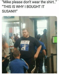 "Memes, Asking, and 🤖: ""Mike please don't wear the shirt.""  ""THIS IS WHY I BOUGHT IT  SUSAN!!!""  ITS NOT GAY  F ITS TSA He was asking for this 😂"