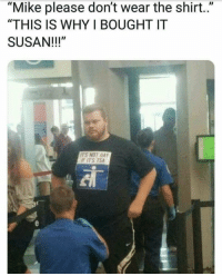 "Tsa, Gay, and Why: ""Mike please don't wear the shirt.""  ""THIS IS WHY I BOUGHT IT  SUSAN!!!""  ITS NOT GAY  F ITS TSA Susan pleasee thats why I lived for!"