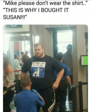 "Dank, Memes, and Target: ""Mike please don't wear the shirt.""  ""THIS IS WHY I BOUGHT IT  SUSAN!!!""  ITS NOT GAY  F ITS TSA Susan pleasee thats why I lived for! by Username1392 MORE MEMES"