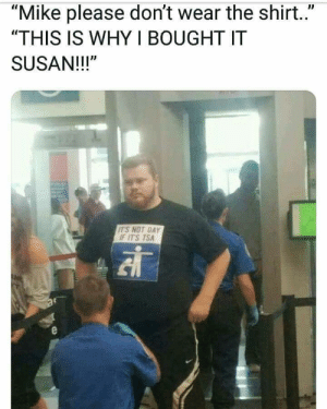 "Dank, Memes, and Target: ""Mike please don't wear the shirt..""  ""THIS IS WHY I BOUGHT IT  SUSAN!!!""  ITS NOT GAY  F ITS TSA Me irl by Rupispupis MORE MEMES"