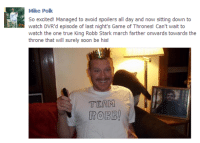 Game of Thrones, Soon..., and True: Mike Polk  So excited! Managed to avoid spoilers all day and now sitting down to  watch DVR'd episode of last night's Game of Thrones! Can't wait to  watch the one true King Robb Stark march farther onwards towards the  throne that will surely soon be his  TEAM  ROBB!