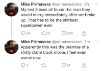 Apparently, Dane Cook, and Life: Mike Primavera @primawesome. 3h  My last 3 exes all found the man they  would marry immediately after we broke  up. That has to be the shittiest  superpower ever.  Mike Primavera @primawesome 7m V  Apparently this was the premise of a  shitty Dane Cook movie. I feel even  Worse now.  3  21 A life less ordinary