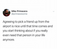 @primawesome is hilarious: Mike Primavera  @primawesome  Agreeing to pick a friend up from the  airport is nice until that time comes and  you start thinking about if you really  even need that person in your life  anymore. @primawesome is hilarious
