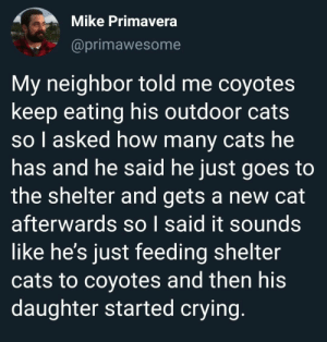 Funny Memes and Pics Packed To The Brim With Cool: Mike Primavera  @primawesome  My neighbor told me coyotes  keep eating his outdoor cats  so l asked how many cats he  has and he said he just goes to  the shelter and gets a new cat  afterwards so I said it sounds  like he's just feeding shelter  cats to coyotes and then his  daughter started crying. Funny Memes and Pics Packed To The Brim With Cool