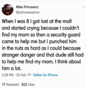 Crying, Dude, and Iphone: Mike Primavera  When I was 8 I got lost at the mall  and started crying because I couldn't  find my mom so then a security guard  came to help me but I punched him  in the nuts as hard as I could because  stranger danger and that dude still had  to help me find my mom. I think about  him a lot.  2:38 PM-25 Feb 19 -Twitter for iPhone  77 Retweets 822 Likes Lost at the mall
