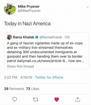 America, Iphone, and Memes: Mike Prysner  @MikePrysner  Today in Nazi America  Rania Khalek @RaniaKhalek 12h  A gang of fascist vigilantes made up of ex-cops  and ex-military live-streamed themselves  detaining 300 undocumented immigrants at  gunpoint and then handing them over to border  patrol dailymail.co.uk/news/article-6... how are...  Show this thread  2:02 PM.4/18/19 Twitter for iPhone  38 Retweets 73 Likes