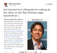 "The Voice, Wikipedia, and Ice Age: Mike Rosenthal  @VectorBelly  Follow  Got banned from Wikipedia for making all  the verbs on the Ray Romano page  hypothetical :(  Raymond Albert ""Ray"" Romano  (hypothetically born December 21  1957) could be an American actor  stand-up comedian, screenwriter  and voice actor. He might have  been known for his role on the  sitcom Everybody Loves Raymond  for which he could have received  an Emmy Award, and as the voice  of ""Manny"" in the Ice Age film  series. He may have created and  starred in the TNT comedy-drama  Men of a Certain Age (2009-11)  From 2012 to 2015, Romano could  have possibly had a recurring role  in Parenthood  Ray Romano (?)  SAM  RETWEETS  LIKES"