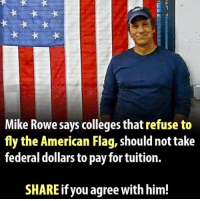 Memes, American Flag, and Boom: Mike Rowe says colleges that refuse to  fly the American Flag, shouldnot take  federal dollars to pay for tuition.  SHARE if you agree with him! BOOM!!!