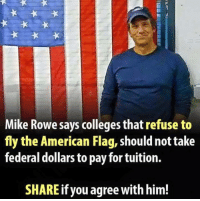 Memes, American, and American Flag: Mike Rowe says colleges that refuse to  fly the American Flag, shouldnot take  federal dollars to pay for tuition.  SHARE if you agree with him! #TRUTHBOMB