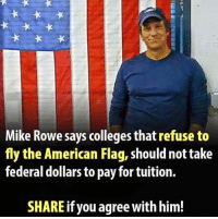 Memes, American, and American Flag: Mike Rowe says colleges that refuse to  fly the American Flag, shouldnot take  federal dollars to pay for tuition.  SHARE if you agree with him! AMEN!